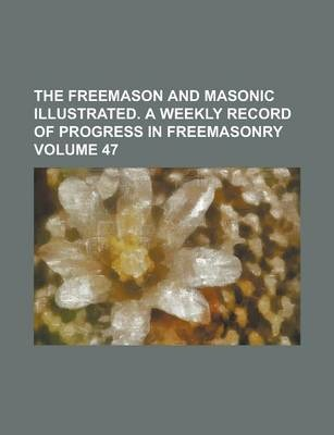 The Freemason and Masonic Illustrated. a Weekly Record of Progress in Freemasonry Volume 47