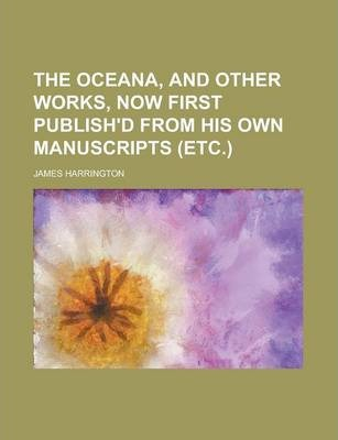 The Oceana, and Other Works, Now First Publish'd from His Own Manuscripts (Etc.)