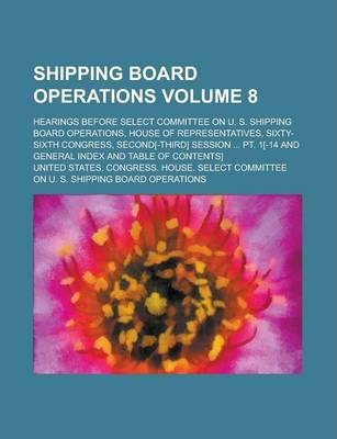 Shipping Board Operations; Hearings Before Select Committee on U. S. Shipping Board Operations, House of Representatives, Sixty-Sixth Congress, Second[-Third] Session ... PT. 1[-14 and General Index and Table of Contents] Volume 8