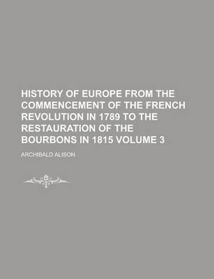 History of Europe from the Commencement of the French Revolution in 1789 to the Restauration of the Bourbons in 1815 Volume 3