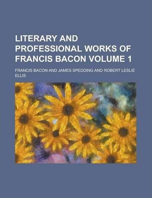 Literary and Professional Works of Francis Bacon Volume 1