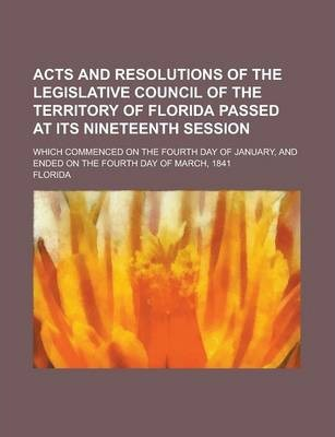 Acts and Resolutions of the Legislative Council of the Territory of Florida Passed at Its Nineteenth Session; Which Commenced on the Fourth Day of January, and Ended on the Fourth Day of March, 1841