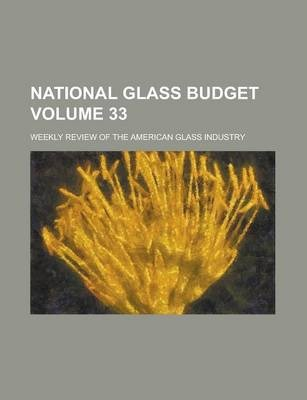 National Glass Budget; Weekly Review of the American Glass Industry Volume 33