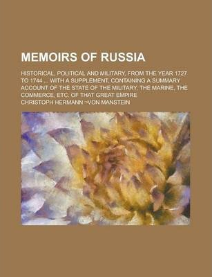 Memoirs of Russia; Historical, Political and Military, from the Year 1727 to 1744 ... with a Supplement, Containing a Summary Account of the State of the Military, the Marine, the Commerce, Etc. of That Great Empire