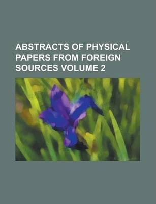 Abstracts of Physical Papers from Foreign Sources Volume 2