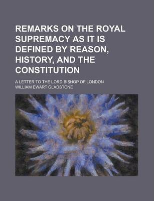 Remarks on the Royal Supremacy as It Is Defined by Reason, History, and the Constitution; A Letter to the Lord Bishop of London