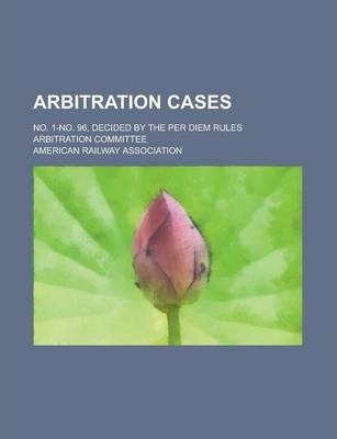 Arbitration Cases; No. 1-No. 96, Decided by the Per Diem Rules Arbitration Committee