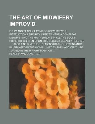 The Art of Midwifery Improv'd; Fully and Plainly Laying Down Whatever Instructions Are Requisite to Make a Compleat Midwife