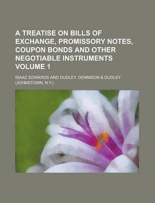 A Treatise on Bills of Exchange, Promissory Notes, Coupon Bonds and Other Negotiable Instruments Volume 1