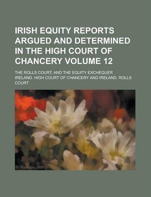Irish Equity Reports Argued and Determined in the High Court of Chancery; The Rolls Court, and the Equity Exchequer Volume 12