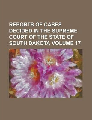 Reports of Cases Decided in the Supreme Court of the State of South Dakota Volume 17