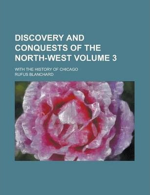 Discovery and Conquests of the North-West; With the History of Chicago Volume 3