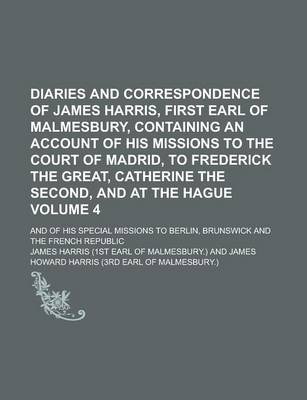 Diaries and Correspondence of James Harris, First Earl of Malmesbury, Containing an Account of His Missions to the Court of Madrid, to Frederick the Great, Catherine the Second, and at the Hague; And of His Special Missions to Volume 4