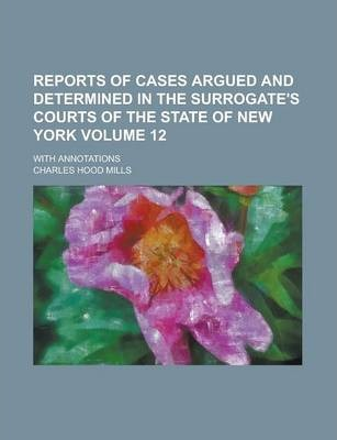 Reports of Cases Argued and Determined in the Surrogate's Courts of the State of New York; With Annotations Volume 12
