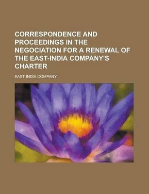 Correspondence and Proceedings in the Negociation for a Renewal of the East-India Company's Charter