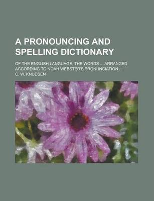 A Pronouncing and Spelling Dictionary; Of the English Language. the Words ... Arranged According to Noah Webster's Pronunciation ...