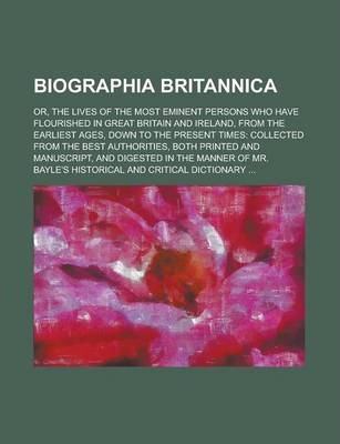 Biographia Britannica; Or, the Lives of the Most Eminent Persons Who Have Flourished in Great Britain and Ireland, from the Earliest Ages, Down to the Present Times