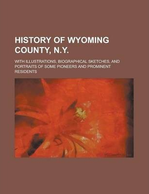 History of Wyoming County, N.Y; With Illustrations, Biographical Sketches, and Portraits of Some Pioneers and Prominent Residents