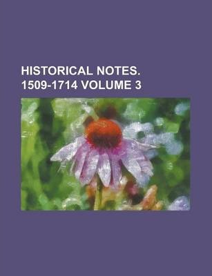 Historical Notes. 1509-1714 Volume 3