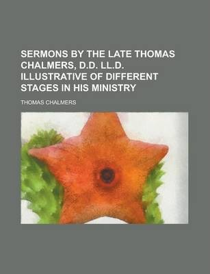 Sermons by the Late Thomas Chalmers, D.D. LL.D. Illustrative of Different Stages in His Ministry