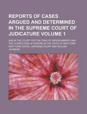 Reports of Cases Argued and Determined in the Supreme Court of Judicature; And in the Court for the Trial of Impeachments and the Correction of Errors in the State of New York Volume 1