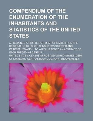 Compendium of the Enumeration of the Inhabitants and Statistics of the United States; As Obtained at the Department of State, from the Returns of the Sixth Census, by Counties and Principal Towns ... to Which Is Added an Abstract of Each