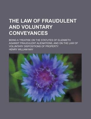 The Law of Fraudulent and Voluntary Conveyances; Being a Treatise on the Statutes of Elizabeth Against Fraudulent Alienations, and on the Law of Voluntary Dispositions of Property