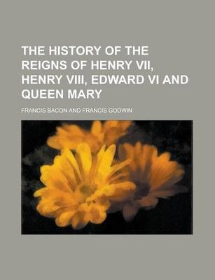 The History of the Reigns of Henry VII, Henry VIII, Edward VI and Queen Mary