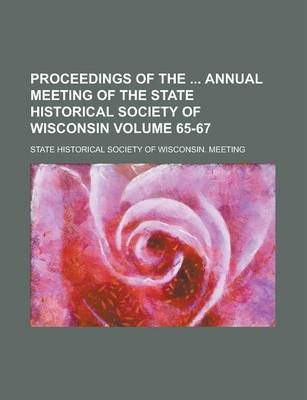 Proceedings of the Annual Meeting of the State Historical Society of Wisconsin Volume 65-67
