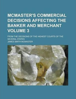 McMaster's Commercial Decisions Affecting the Banker and Merchant; From the Decisions of the Highest Courts of the Several States Volume 3