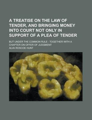 A Treatise on the Law of Tender, and Bringing Money Into Court Not Only in Support of a Plea of Tender; But Under the Common Rule