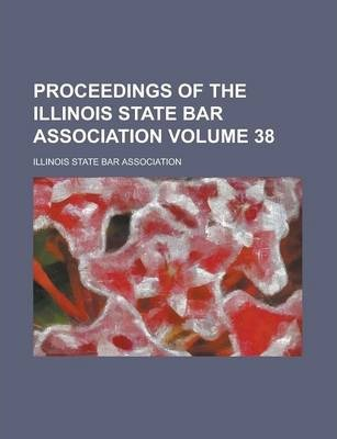 Proceedings of the Illinois State Bar Association Volume 38