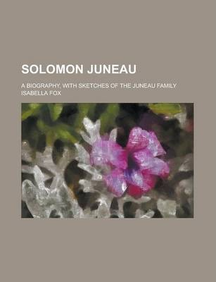 Solomon Juneau; A Biography, with Sketches of the Juneau Family