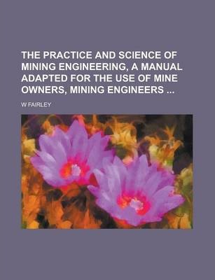 The Practice and Science of Mining Engineering, a Manual Adapted for the Use of Mine Owners, Mining Engineers