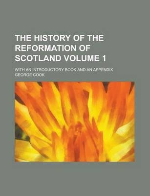 The History of the Reformation of Scotland; With an Introductory Book and an Appendix Volume 1