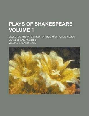 Plays of Shakespeare Selected and Prepared for Use in Schools, Clubs, Classes, and Families Volume 1