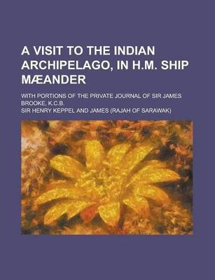 A Visit to the Indian Archipelago, in H.M. Ship Maeander; With Portions of the Private Journal of Sir James Brooke, K.C.B.