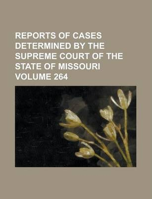Reports of Cases Determined by the Supreme Court of the State of Missouri Volume 264