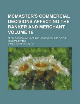 McMaster's Commercial Decisions Affecting the Banker and Merchant; From the Decisions of the Highest Courts of the Several States Volume 16