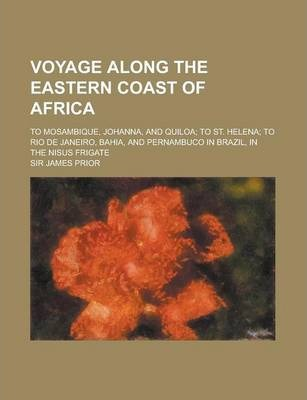 Voyage Along the Eastern Coast of Africa; To Mosambique, Johanna, and Quiloa; To St. Helena; To Rio de Janeiro, Bahia, and Pernambuco in Brazil, in the Nisus Frigate