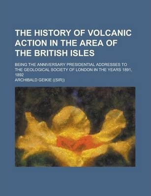 The History of Volcanic Action in the Area of the British Isles; Being the Anniversary Presidential Addresses to the Geological Society of London in the Years 1891, 1892