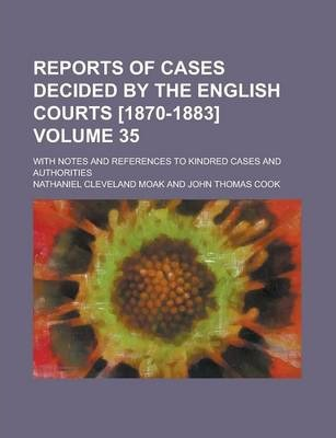 Reports of Cases Decided by the English Courts [1870-1883]; With Notes and References to Kindred Cases and Authorities Volume 35
