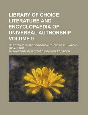 Library of Choice Literature and Encyclopaedia of Universal Authorship; Selected from the Standard Authors of All Nations and All Time Volume 9