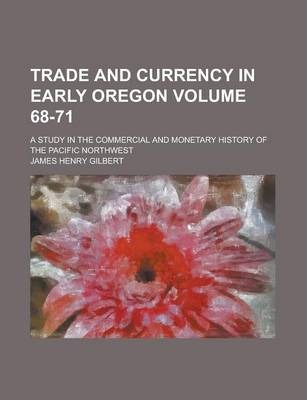 Trade and Currency in Early Oregon; A Study in the Commercial and Monetary History of the Pacific Northwest Volume 68-71