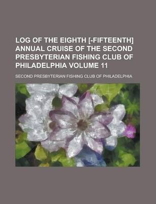 Log of the Eighth [-Fifteenth] Annual Cruise of the Second Presbyterian Fishing Club of Philadelphia Volume 11