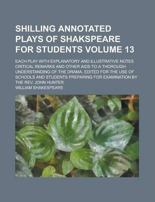 Shilling Annotated Plays of Shakspeare for Students; Each Play with Explanatory and Illustrative Notes Critical Remarks and Other AIDS to a Thorough Understanding of the Drama. Edited for the Use of Schools and Students Volume 13
