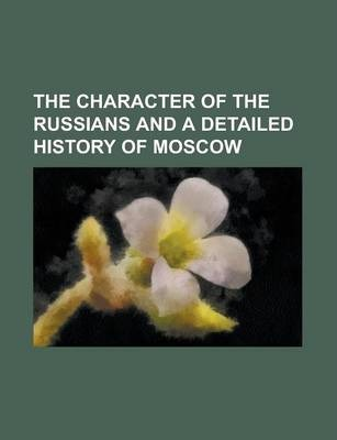 The Character of the Russians and a Detailed History of Moscow