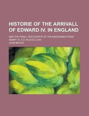 Historie of the Arrivall of Edward IV. in England; And the Finall Recouerye of His Kingdomes from Henry VI. A.D. M.CCCC.LXXI