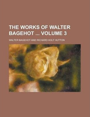 The Works of Walter Bagehot Volume 3