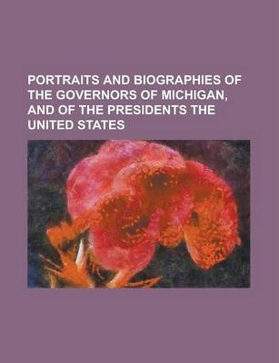 Portraits and Biographies of the Governors of Michigan, and of the Presidents the United States